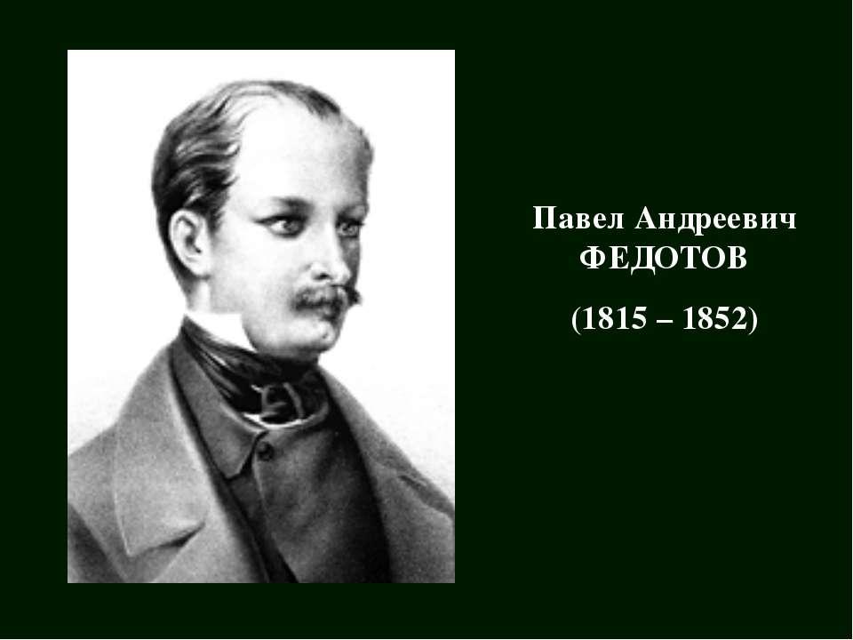 Павел Андреевич ФЕДОТОВ (1815 – 1852)