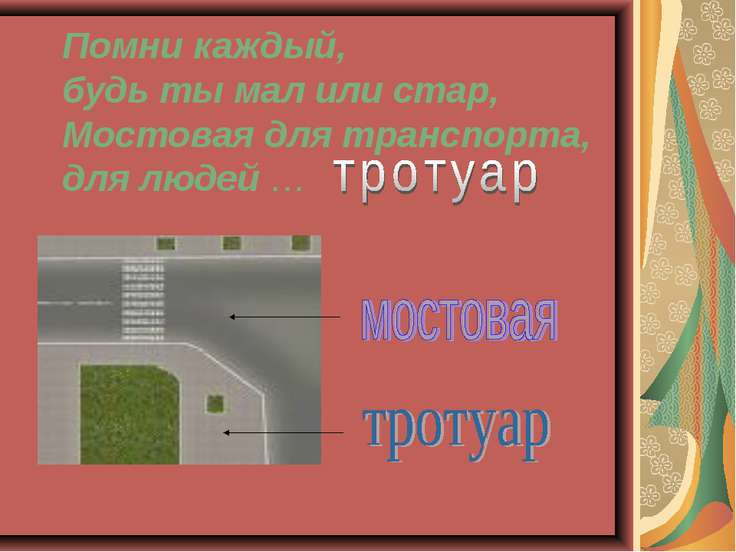 Помни каждый, будь ты мал или стар, Мостовая для транспорта, для людей …