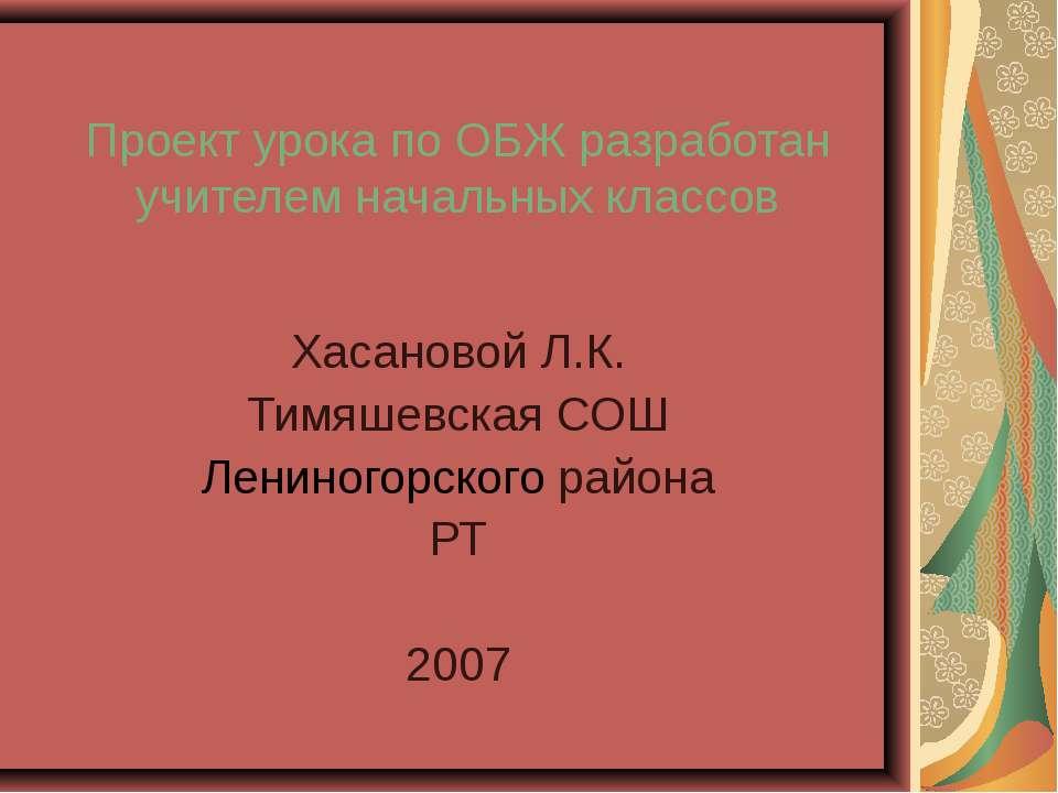 Проект урока по ОБЖ разработан учителем начальных классов Хасановой Л.К. Тимя...