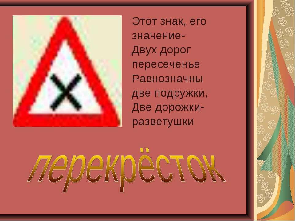 Этот знак, его значение- Двух дорог пересеченье Равнозначны две подружки, Две...