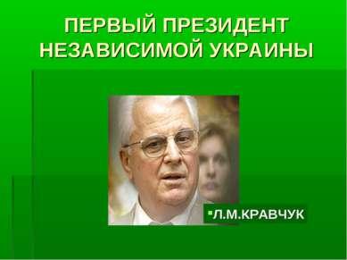 ПЕРВЫЙ ПРЕЗИДЕНТ НЕЗАВИСИМОЙ УКРАИНЫ Л.М.КРАВЧУК