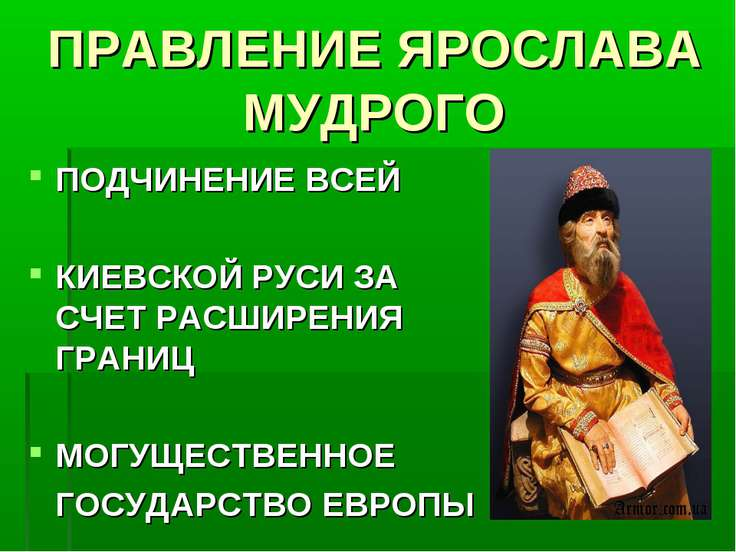 ПРАВЛЕНИЕ ЯРОСЛАВА МУДРОГО ПОДЧИНЕНИЕ ВСЕЙ КИЕВСКОЙ РУСИ ЗА СЧЕТ РАСШИРЕНИЯ Г...