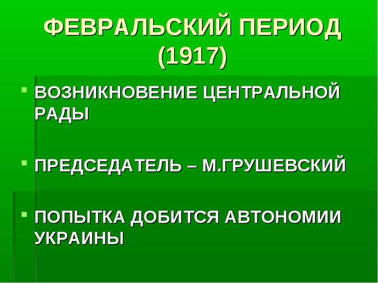 ФЕВРАЛЬСКИЙ ПЕРИОД (1917) ВОЗНИКНОВЕНИЕ ЦЕНТРАЛЬНОЙ РАДЫ ПРЕДСЕДАТЕЛЬ – М.ГРУ...
