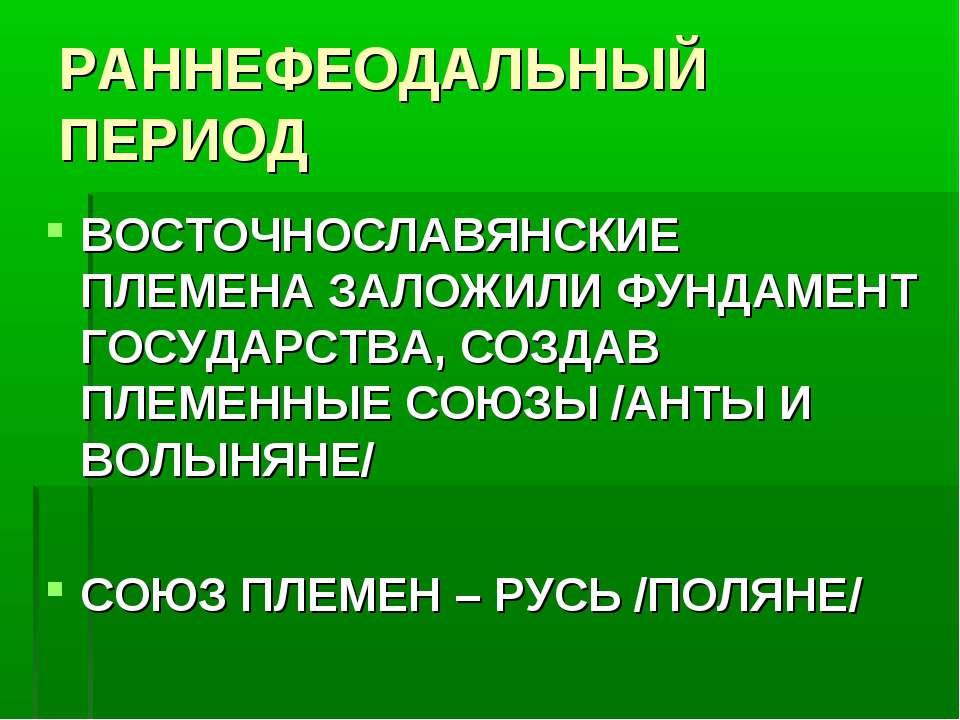 РАННЕФЕОДАЛЬНЫЙ ПЕРИОД ВОСТОЧНОСЛАВЯНСКИЕ ПЛЕМЕНА ЗАЛОЖИЛИ ФУНДАМЕНТ ГОСУДАРС...