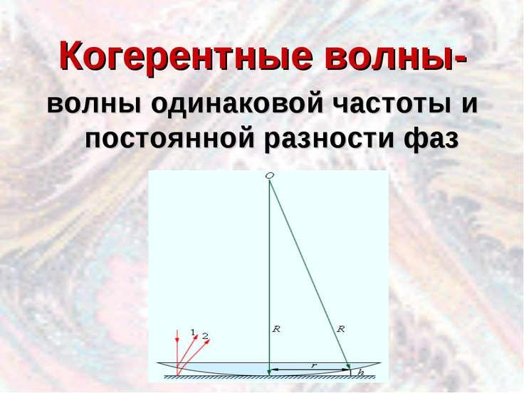 Когерентные волны- волны одинаковой частоты и постоянной разности фаз