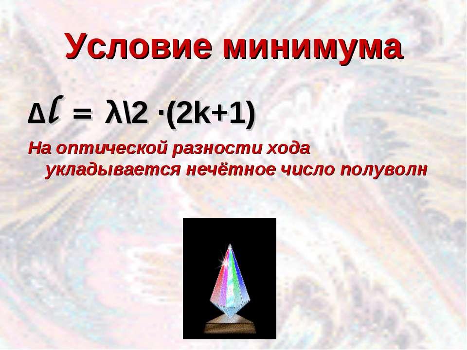 Условие минимума ∆l = λ\2 ·(2k+1) На оптической разности хода укладывается не...
