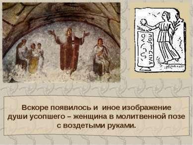 Вскоре появилось и иное изображение души усопшего – женщина в молитвенной поз...