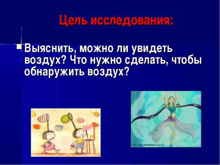 Цель исследования: Выяснить, можно ли увидеть воздух? Что нужно сделать, чтоб...