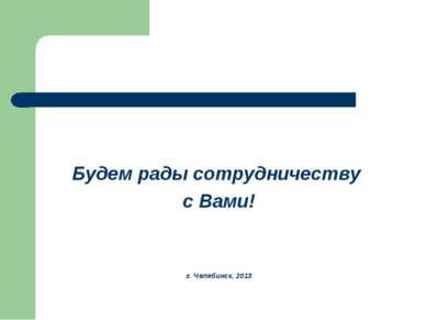 Будем рады сотрудничеству с Вами! г. Челябинск, 2013