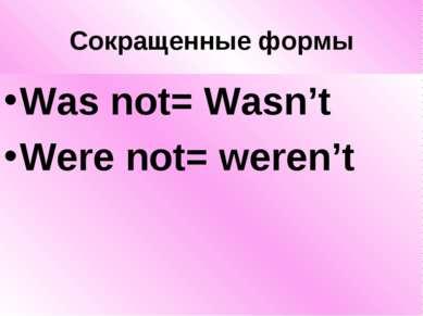 Сокращенные формы Was not= Wasn't Were not= weren't