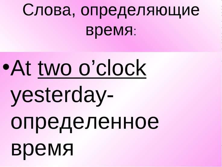 Слова, определяющие время: At two o'clock yesterday-определенное время