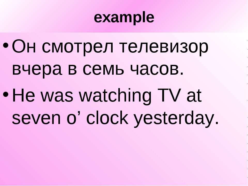 example Он смотрел телевизор вчера в семь часов. He was watching TV at seven ...