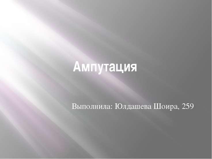 Ампутация Выполнила: Юлдашева Шоира, 259