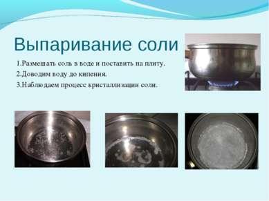 Выпаривание соли 1.Размешать соль в воде и поставить на плиту. 2.Доводим воду...