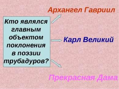 Кто являлся главным объектом поклонения в поэзии трубадуров? Архангел Гавриил...