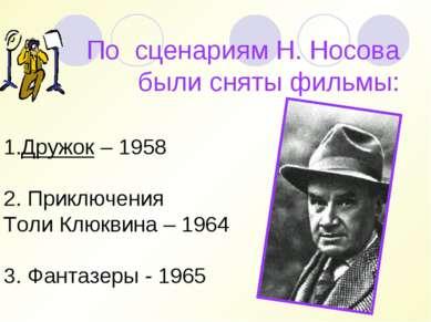 По сценариям Н. Носова были сняты фильмы: Дружок – 1958  2. Приключения Толи...