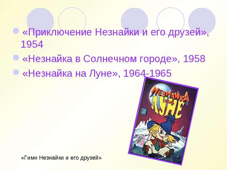 «Приключение Незнайки и его друзей», 1954 «Незнайка в Солнечном городе», 1958...