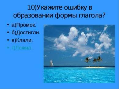 10)Укажите ошибку в образовании формы глагола? а)Промок. б)Достигли. в)Клали....