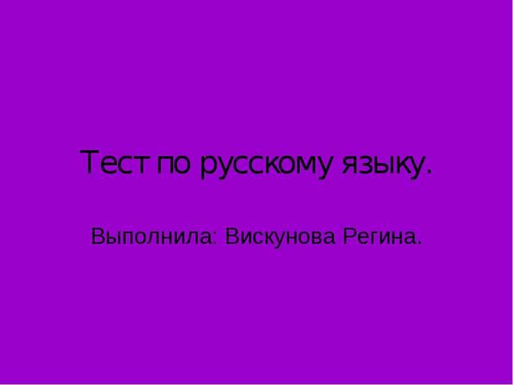 Тест по русскому языку. Выполнила: Вискунова Регина.