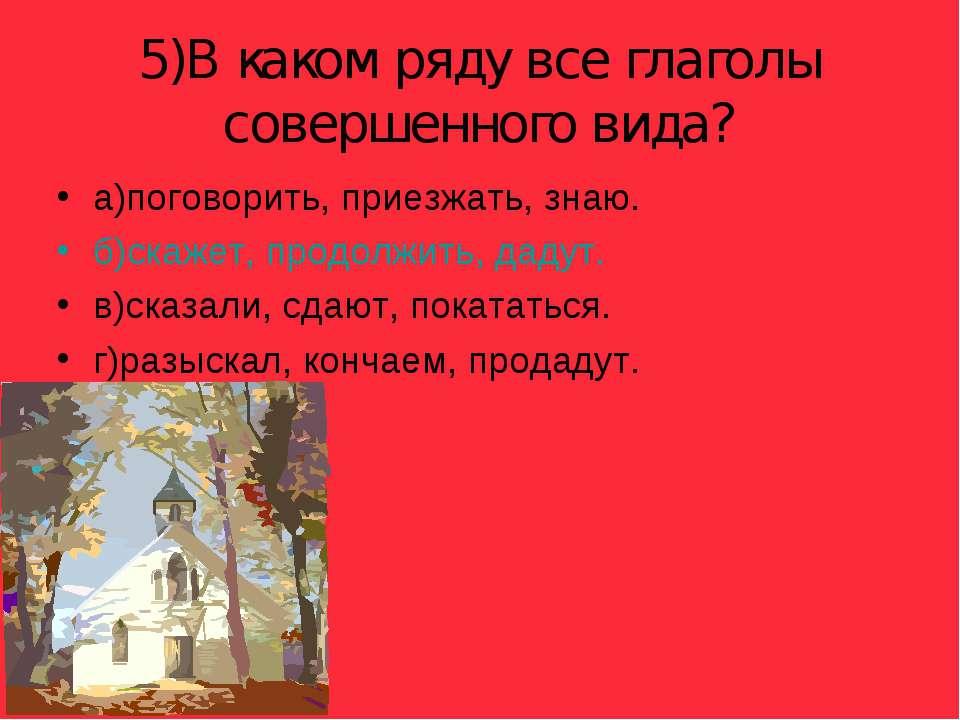 5)В каком ряду все глаголы совершенного вида? а)поговорить, приезжать, знаю. ...