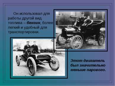 Он использовал для работы другой вид топлива – бензин, более легкий и удобный...
