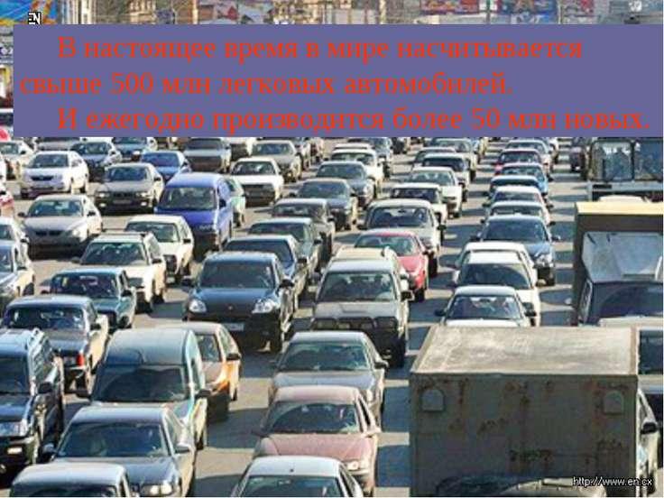 В настоящее время в мире насчитывается свыше 500 млн легковых автомобилей. И ...