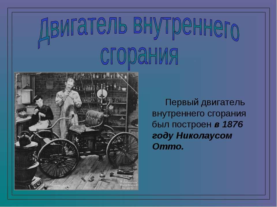 Первый двигатель внутреннего сгорания был построен в 1876 году Николаусом Отто.