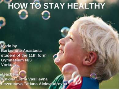 HOW TO STAY HEALTHY Made by Bartashute Anastasia student of the 11th form Gym...