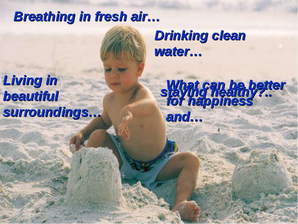 Breathing in fresh air… Drinking clean water… Living in beautiful surrounding...