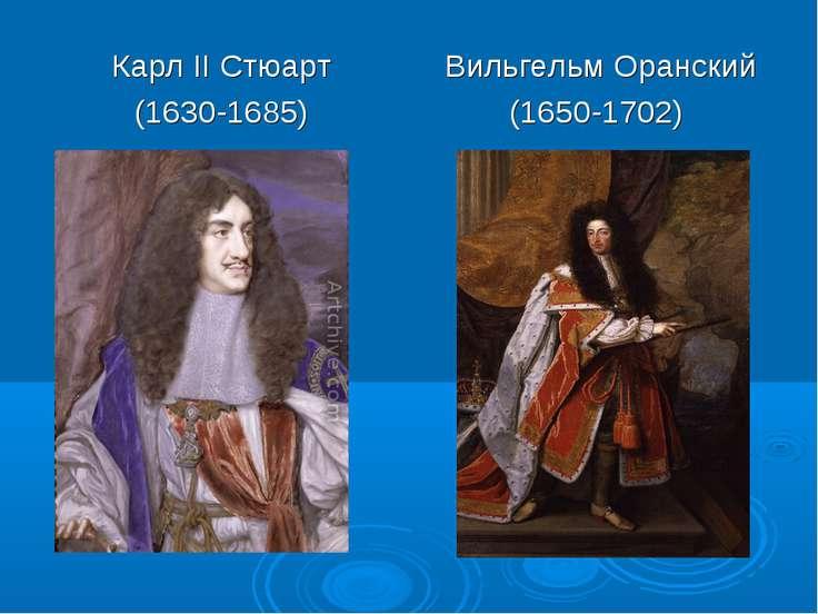 Карл II Стюарт (1630-1685) Вильгельм Оранский (1650-1702)