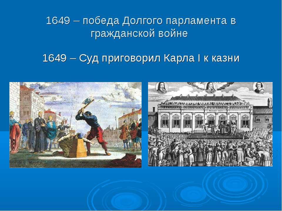 1649 – победа Долгого парламента в гражданской войне 1649 – Суд приговорил Ка...