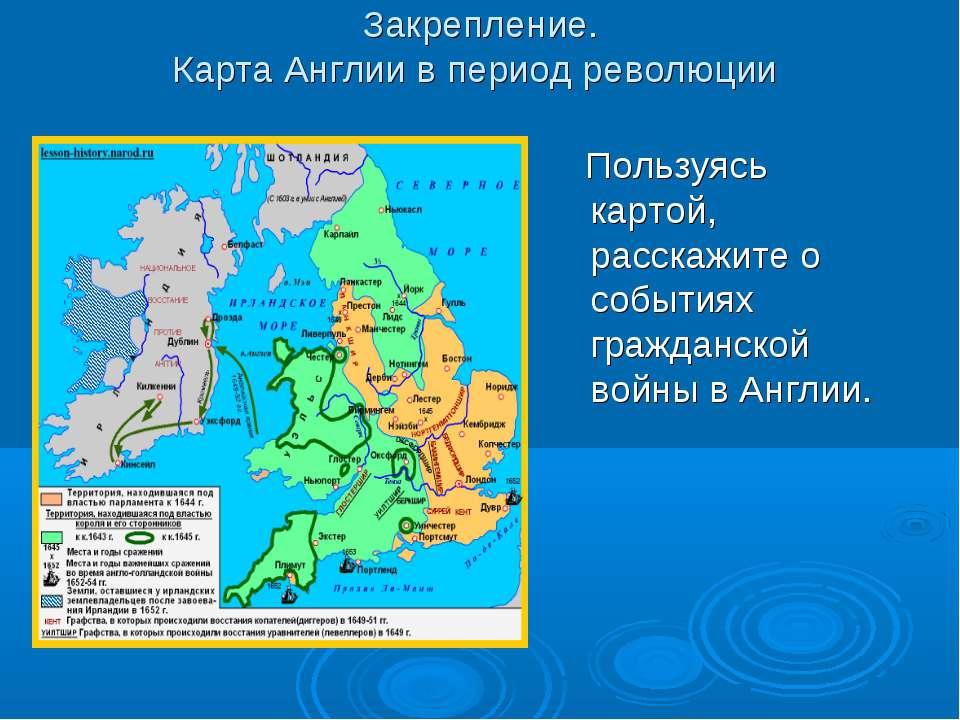 Закрепление. Карта Англии в период революции Пользуясь картой, расскажите о с...