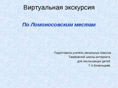 Виртуальная экскурсия По Ломоносовским местам Подготовила учитель начальных к...