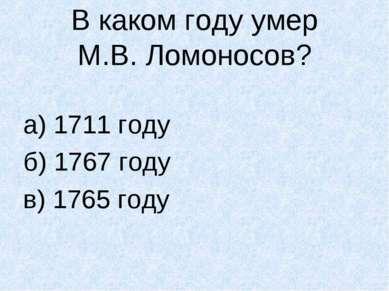 В каком году умер М.В. Ломоносов? а) 1711 году б) 1767 году в) 1765 году