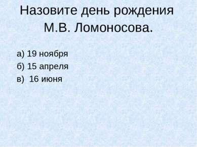 Назовите день рождения М.В. Ломоносова. а) 19 ноября б) 15 апреля в) 16 июня