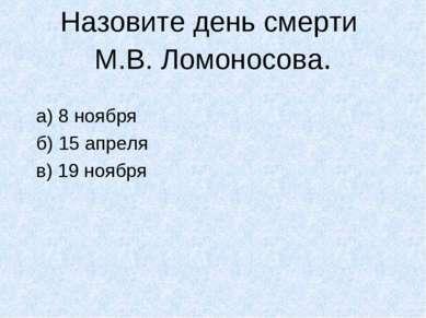 Назовите день смерти М.В. Ломоносова. а) 8 ноября б) 15 апреля в) 19 ноября