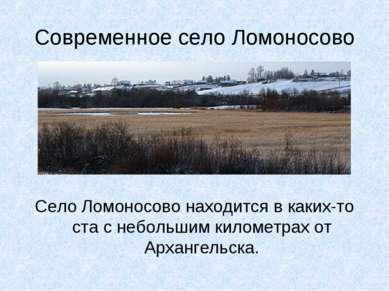 Современное село Ломоносово Село Ломоносово находится в каких-то ста с неболь...