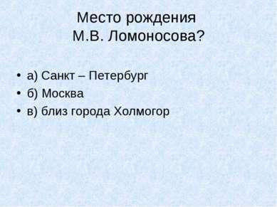 Место рождения М.В. Ломоносова? а) Санкт – Петербург б) Москва в) близ города...