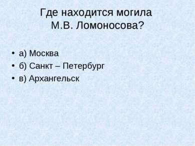 Где находится могила М.В. Ломоносова? а) Москва б) Санкт – Петербург в) Архан...