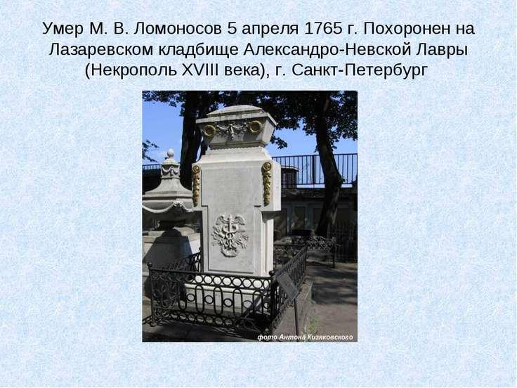 Умер М. В. Ломоносов 5 апреля 1765 г. Похоронен на Лазаревском кладбище Алекс...
