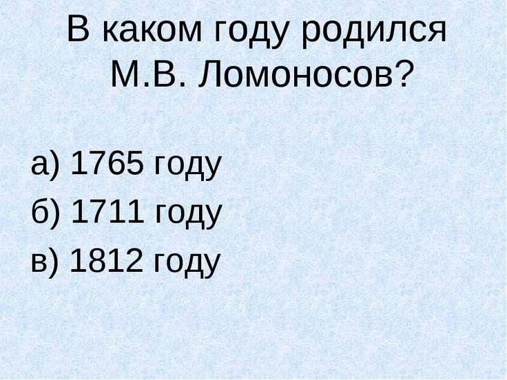 В каком году родился М.В. Ломоносов? а) 1765 году б) 1711 году в) 1812 году