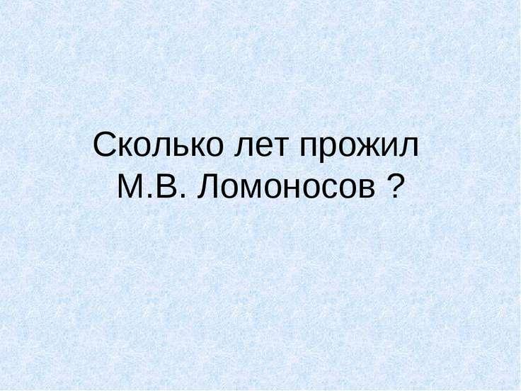 Сколько лет прожил М.В. Ломоносов ?