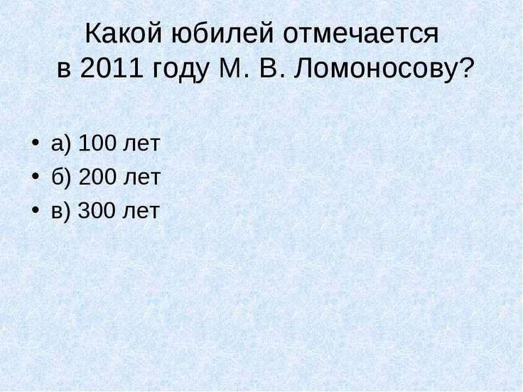 Какой юбилей отмечается в 2011 году М. В. Ломоносову? а) 100 лет б) 200 лет в...