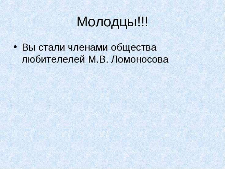 Молодцы!!! Вы стали членами общества любителелей М.В. Ломоносова