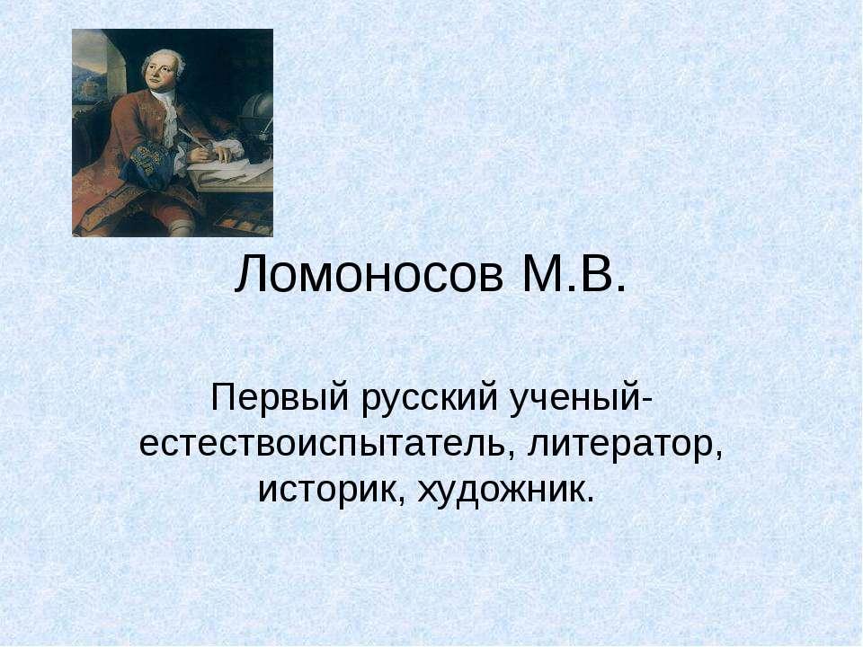Ломоносов М.В. Первый русский ученый-естествоиспытатель, литератор, историк, ...