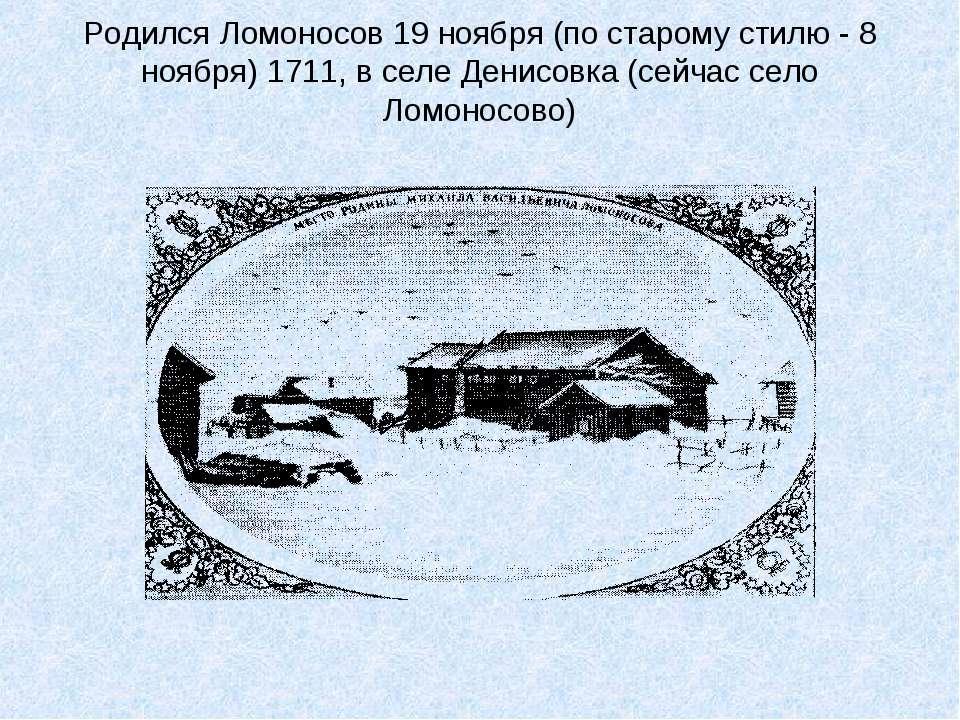 Родился Ломоносов 19 ноября (по старому стилю - 8 ноября) 1711, в селе Денисо...