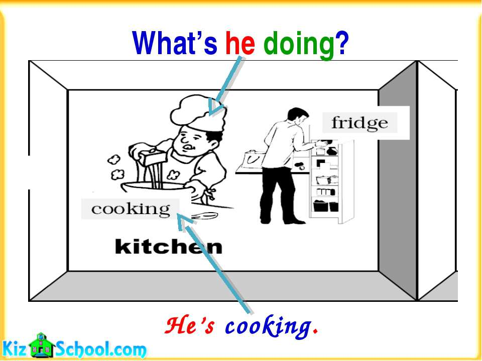 What's he doing? He's cooking.