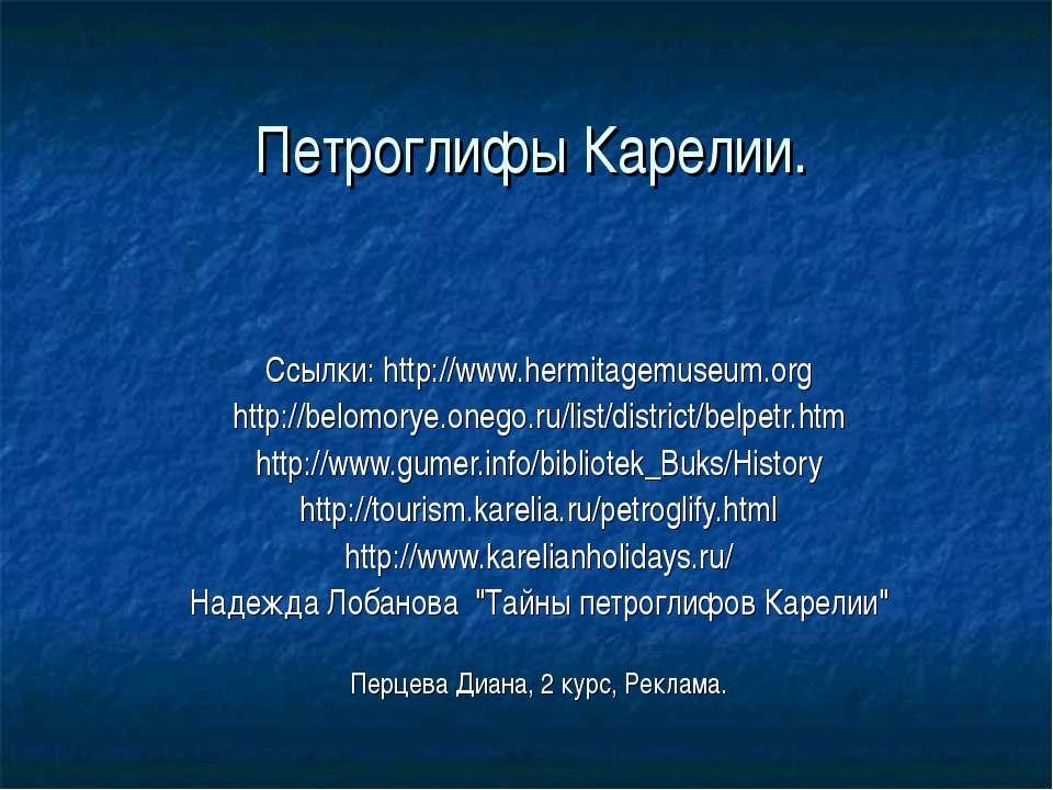 Петроглифы Карелии. Ссылки: http://www.hermitagemuseum.org http://belomorye.o...