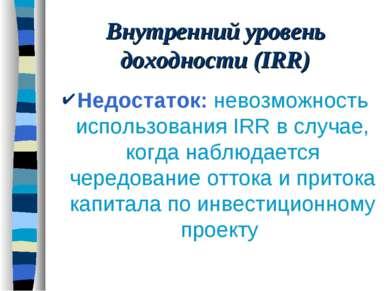 Внутренний уровень доходности (IRR) Недостаток: невозможность использования I...