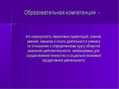 Образовательная компетенция – это совокупность смысловых ориентаций, знаний, ...
